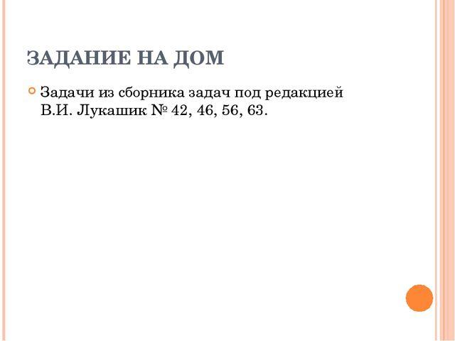 ЗАДАНИЕ НА ДОМ Задачи из сборника задач под редакцией В.И. Лукашик № 42, 46,...