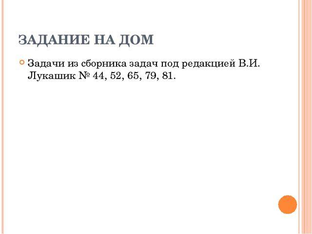 ЗАДАНИЕ НА ДОМ Задачи из сборника задач под редакцией В.И. Лукашик № 44, 52,...