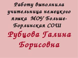 Работу выполнила учительница немецкого языка МОУ Больше-Борлинская СОШ Рубцов