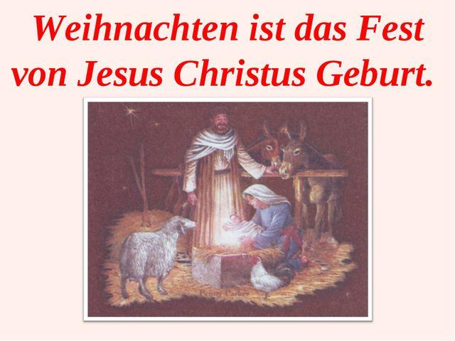 Weihnachten ist das Fest von Jesus Christus Geburt.