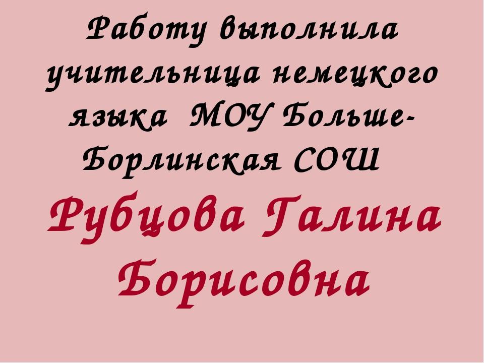 Работу выполнила учительница немецкого языка МОУ Больше-Борлинская СОШ Рубцов...