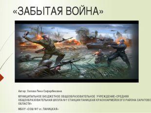 «ЗАБЫТАЯ ВОЙНА» Автор: Залова Лена Сафарбековна МУНИЦИПАЛЬНОЕ БЮДЖЕТНОЕ ОБЩЕ