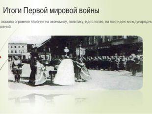 Итоги Первой мировой войны Она оказала огромное влияние на экономику, полити