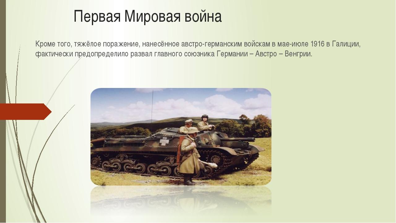 Первая Мировая война Кроме того, тяжёлое поражение, нанесённое австро-герман...