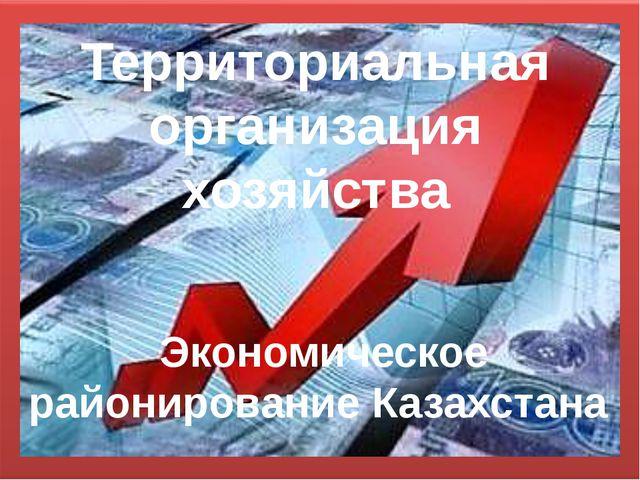 Территориальная организация хозяйства Экономическое районирование Казахстана
