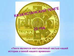 КАЗАХСТАНСКИЙ ТЕНГЕ 21 год «Тенге является неотъемлемой частью нашей истории