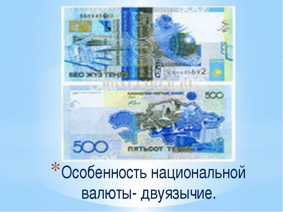 Особенность национальной валюты- двуязычие.