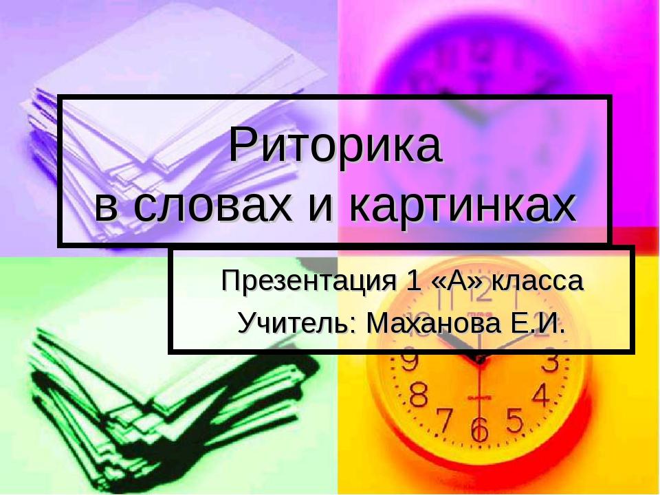 Риторика в словах и картинках Презентация 1 «А» класса Учитель: Маханова Е.И.