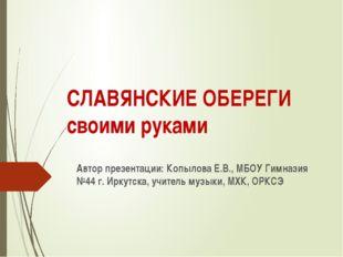 СЛАВЯНСКИЕ ОБЕРЕГИ своими руками Автор презентации: Копылова Е.В., МБОУ Гимна