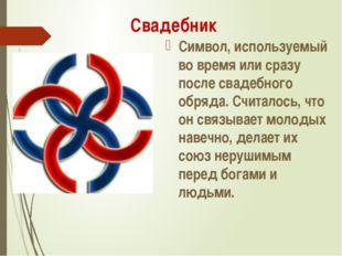 Свадебник Символ, используемый во время или сразу после свадебного обряда. Сч