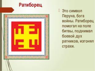 Ратиборец Это символ Перуна, бога войны. Ратиборец помогал на поле битвы, под