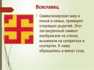 Всеславец Символизировал мир и покой в семье, примирял спорящих родичей. Этот