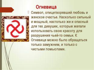 Огневица Символ, олицетворявший любовь и женское счастье. Насколько сильный и