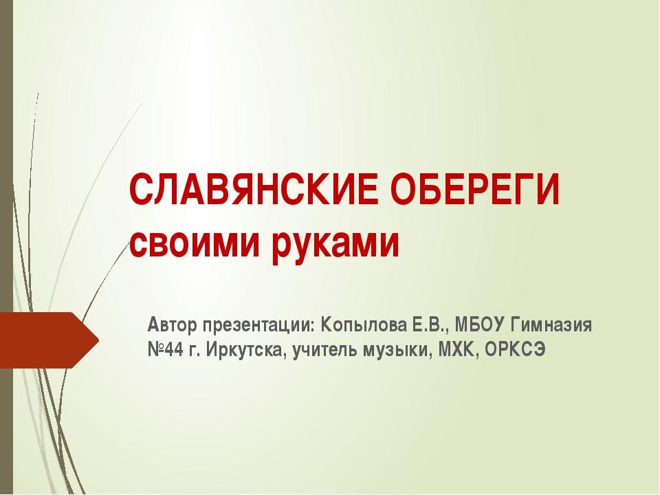 СЛАВЯНСКИЕ ОБЕРЕГИ своими руками Автор презентации: Копылова Е.В., МБОУ Гимна...