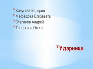 Ударники Калугина Валерия Мефедова Елизавета Степанов Андрей Треногина Олеся