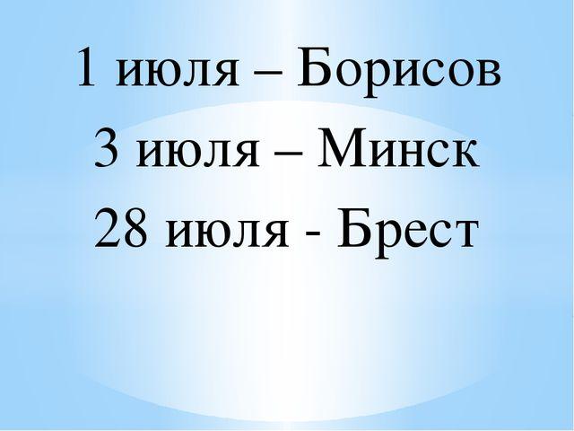 1 июля – Борисов 3 июля – Минск 28 июля - Брест