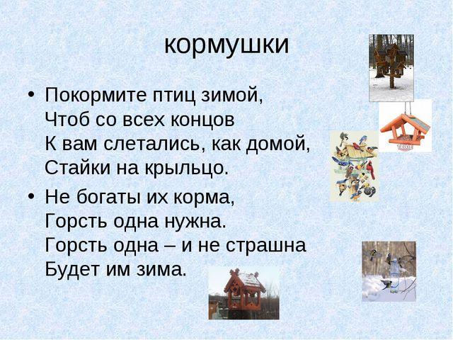кормушки Покормите птиц зимой, Чтоб со всех концов К вам слетались, как домой...