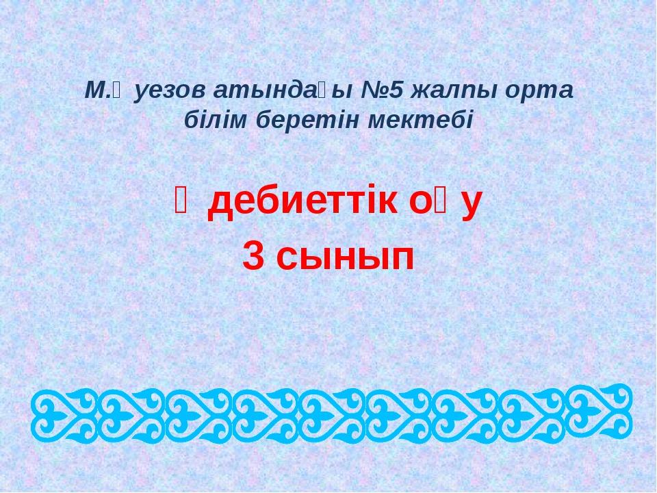 М.Әуезов атындағы №5 жалпы орта білім беретін мектебі Әдебиеттік оқу 3 сынып