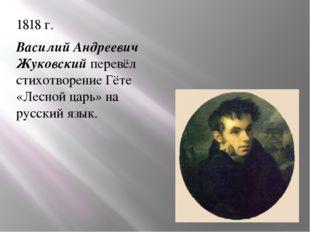 1818 г. Василий Андреевич Жуковский перевёл стихотворение Гёте «Лесной царь»