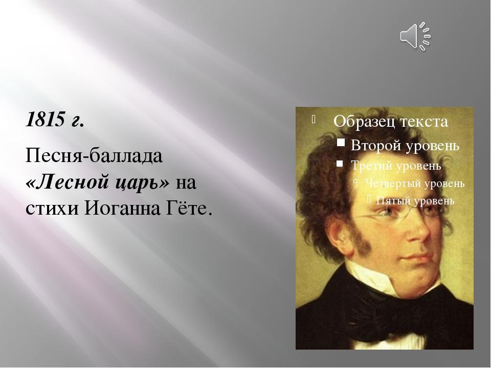 1815 г. Песня-баллада «Лесной царь» на стихи Иоганна Гёте.