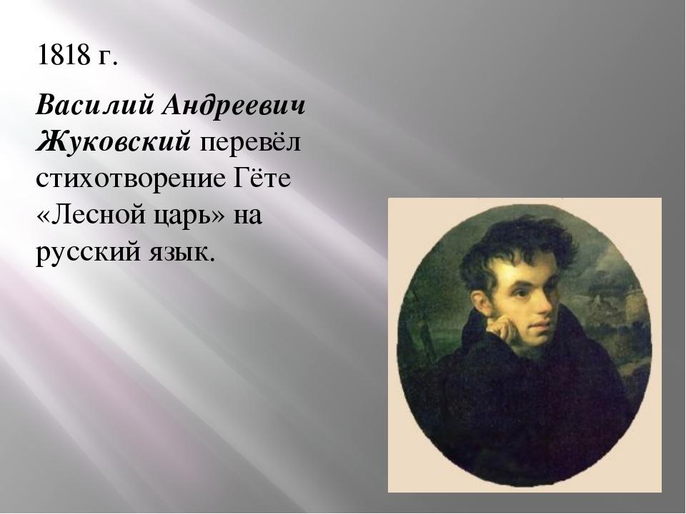 1818 г. Василий Андреевич Жуковский перевёл стихотворение Гёте «Лесной царь»...