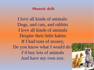 Phonetic drill: I love all kinds of animals: Dogs, and cats, and rabbits I l