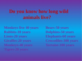 Do you know how long wild animals live? Monkeys live 40 years Rabbits-10 yea