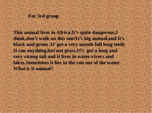 For 3rd group This animal lives in Africa.It's quite dangerous,I think,don't