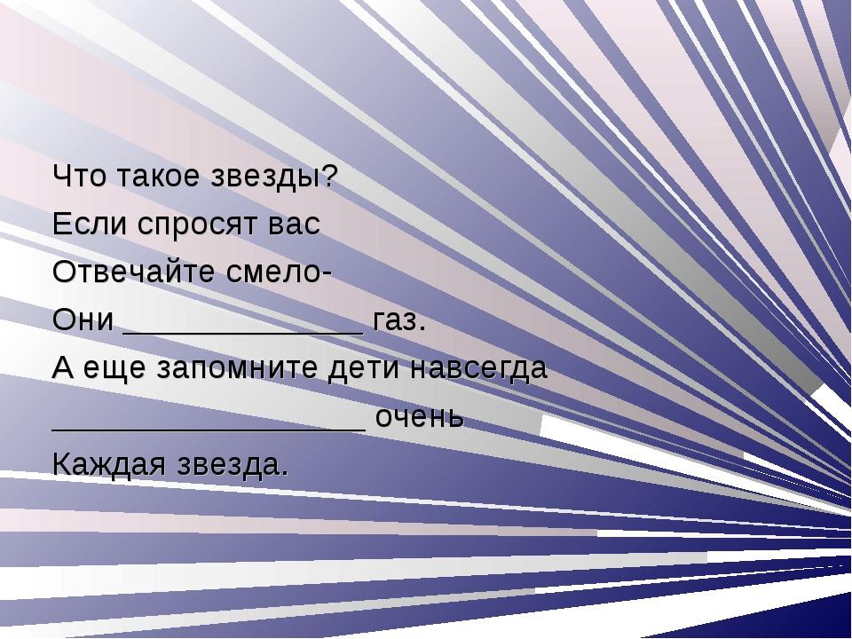Что такое звезды? Если спросят вас Отвечайте смело- Они _____________ газ. А...