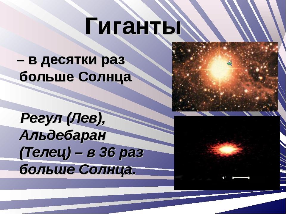Гиганты – в десятки раз больше Солнца Регул (Лев), Альдебаран (Телец) – в 36...