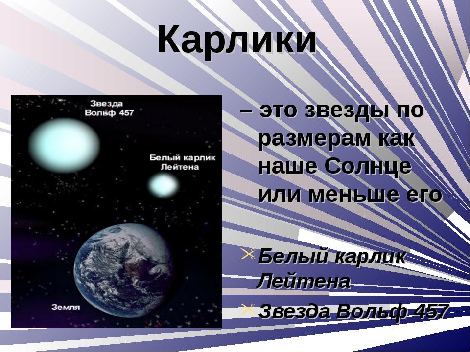 Карлики – это звезды по размерам как наше Солнце или меньше его Белый карлик...