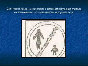 Дети имеют право на воспитание в семейном окружении или быть на попечении тех
