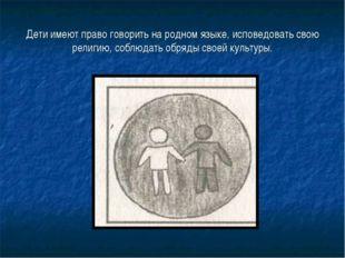 Дети имеют право говорить на родном языке, исповедовать свою религию, соблюда