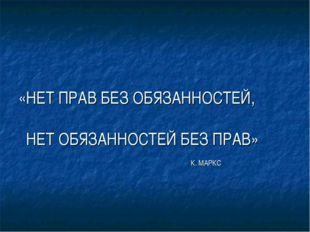 «НЕТ ПРАВ БЕЗ ОБЯЗАННОСТЕЙ, НЕТ ОБЯЗАННОСТЕЙ БЕЗ ПРАВ» К. МАРКС