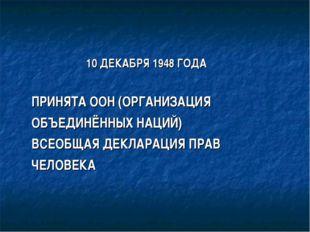 10 ДЕКАБРЯ 1948 ГОДА ПРИНЯТА ООН (ОРГАНИЗАЦИЯ ОБЪЕДИНЁННЫХ НАЦИЙ) ВСЕОБЩАЯ Д