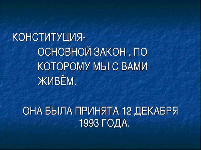 КОНСТИТУЦИЯ- ОСНОВНОЙ ЗАКОН , ПО КОТОРОМУ МЫ С ВАМИ ЖИВЁМ. ОНА БЫЛА ПРИНЯТА 1...