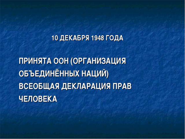 10 ДЕКАБРЯ 1948 ГОДА ПРИНЯТА ООН (ОРГАНИЗАЦИЯ ОБЪЕДИНЁННЫХ НАЦИЙ) ВСЕОБЩАЯ Д...