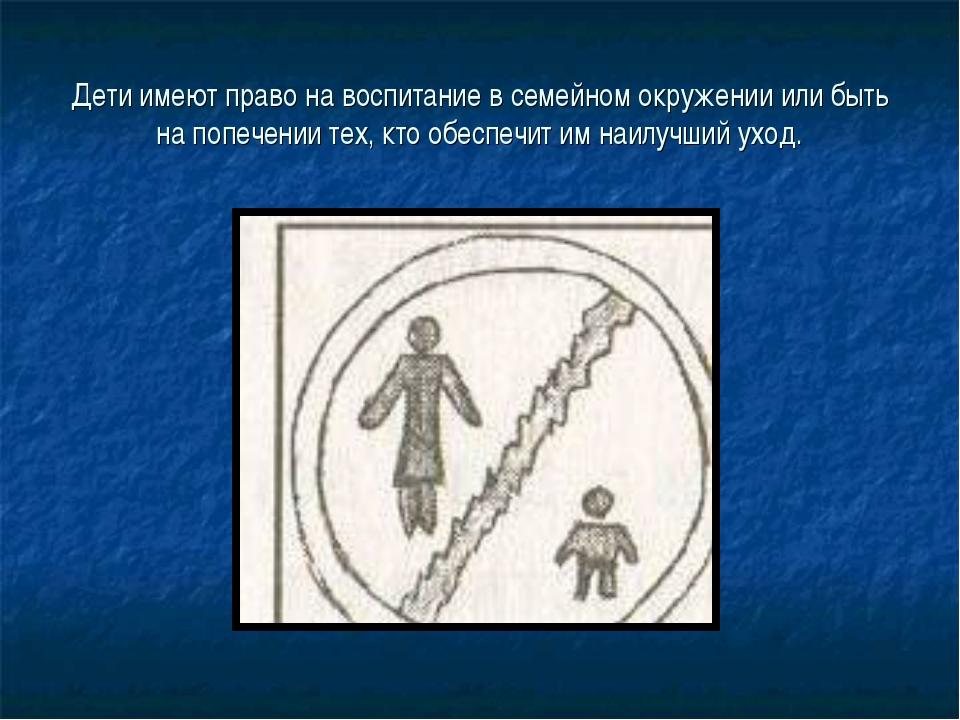Дети имеют право на воспитание в семейном окружении или быть на попечении тех...