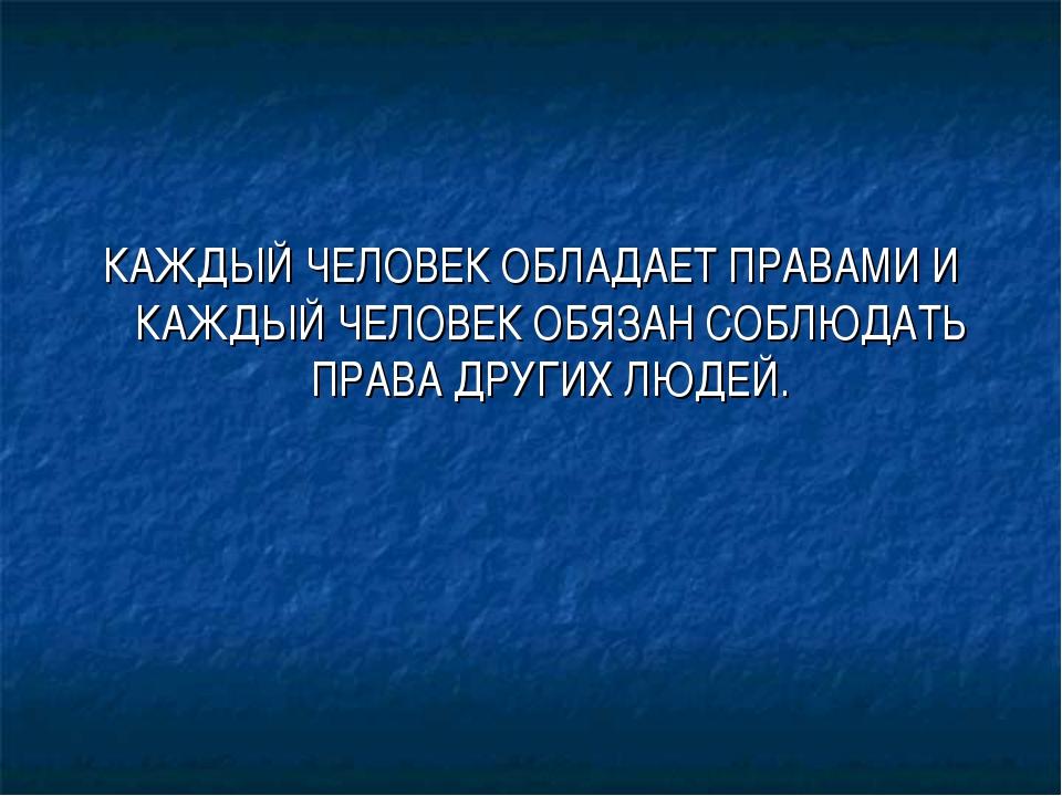 КАЖДЫЙ ЧЕЛОВЕК ОБЛАДАЕТ ПРАВАМИ И КАЖДЫЙ ЧЕЛОВЕК ОБЯЗАН СОБЛЮДАТЬ ПРАВА ДРУГИ...