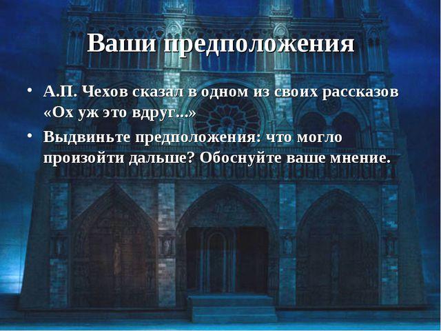Ваши предположения А.П. Чехов сказал в одном из своих рассказов «Ох уж это вд...