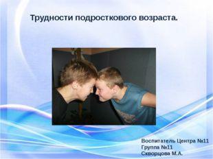 Трудности подросткового возраста. Воспитатель Центра №11 Группа №11 Скворцова