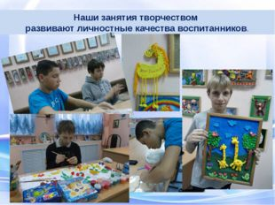 Наши занятия творчеством развивают личностные качества воспитанников.