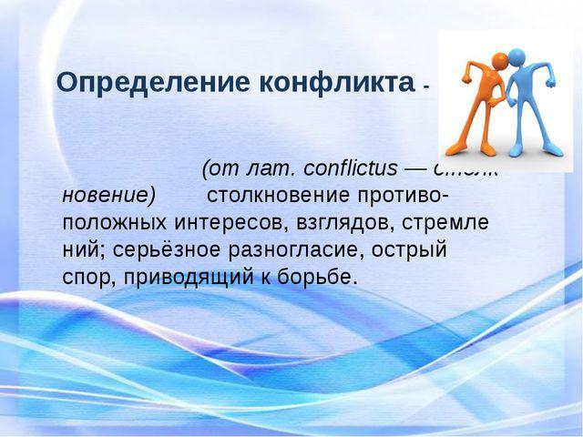 Определение конфликта - Конфли́кт(отлат.conflictus—столкновение)...