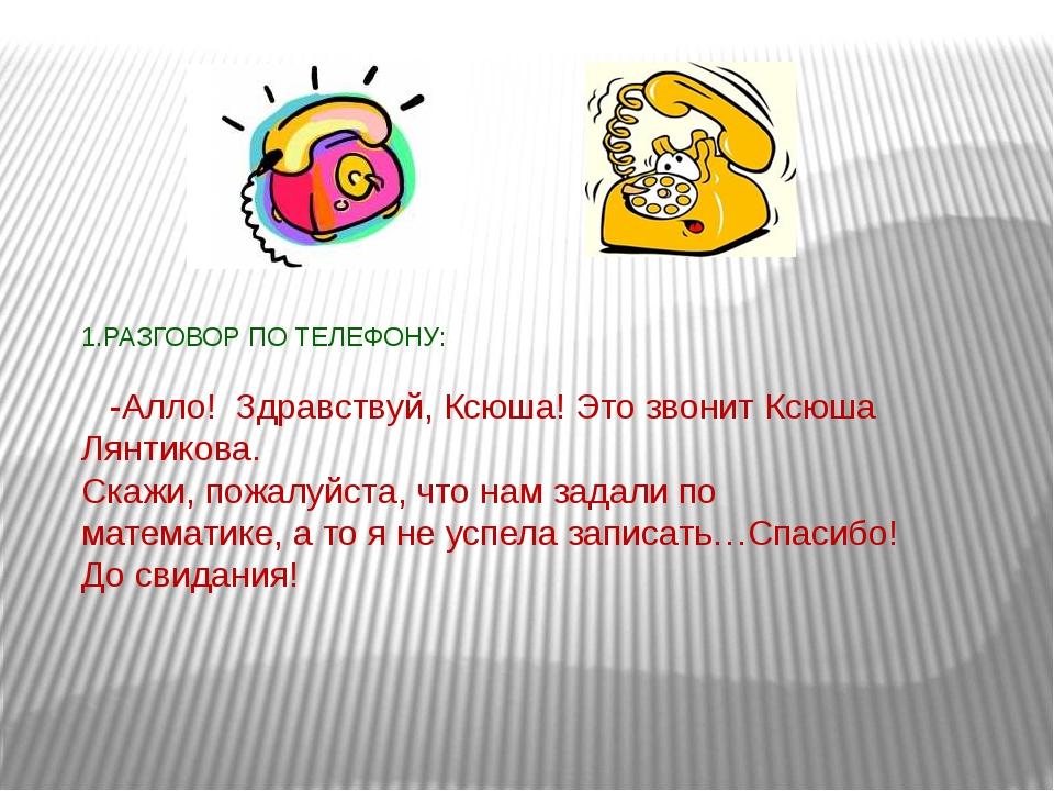 1.РАЗГОВОР ПО ТЕЛЕФОНУ: -Алло! Здравствуй, Ксюша! Это звонит Ксюша Лянтикова...