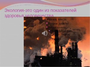 Экология-это один из показателей здоровья человечества.