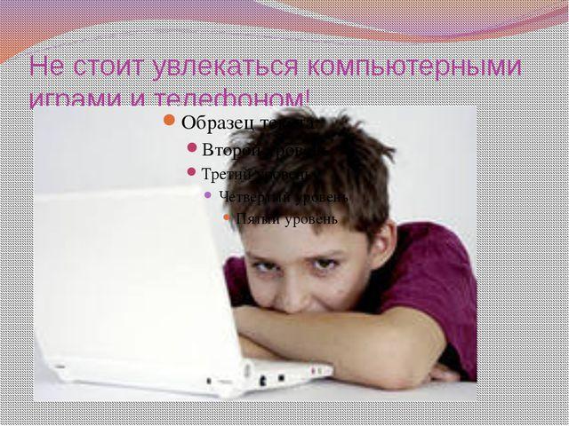 Не стоит увлекаться компьютерными играми и телефоном!
