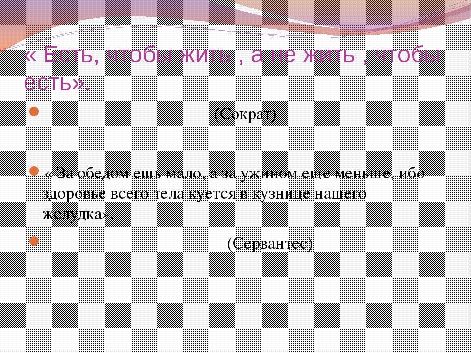 « Есть, чтобы жить , а не жить , чтобы есть». (Сократ) « За обедом ешь мало,...