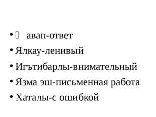 Җавап-ответ Ялкау-ленивый Игътибарлы-внимательный Язма эш-письменная работа