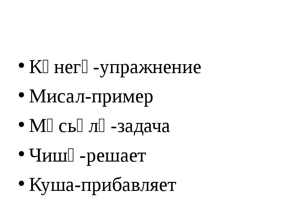 Күнегү-упражнение Мисал-пример Мәсьәлә-задача Чишә-решает Куша-прибавляет