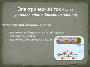 Условия для создания тока: наличие свободных носителей заряда (электроны, ион